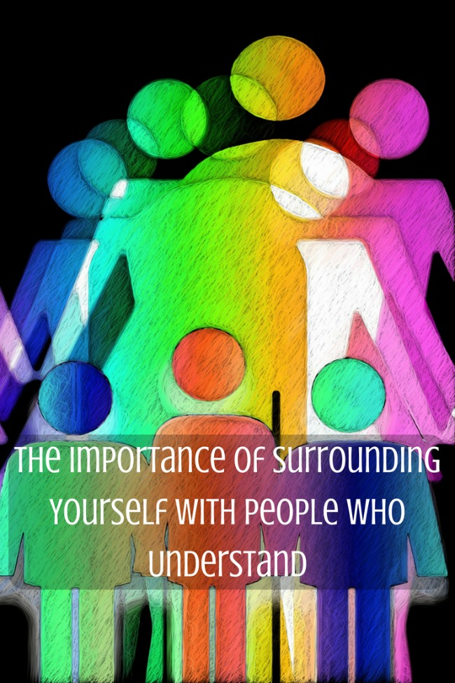 The Importance of Surrounding Yourself with People who Understand